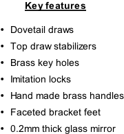 Key features  Dovetail draws Top draw stabilizers Brass key holes Imitation locks Hand made brass handles Faceted bracket feet 0.2mm thick glass mirror